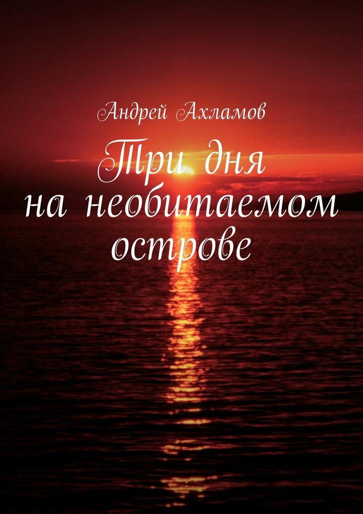 Андрей Ахламов Три дня нанеобитаемом острове росмэн карандаш и самоделкин на необитаемом острове