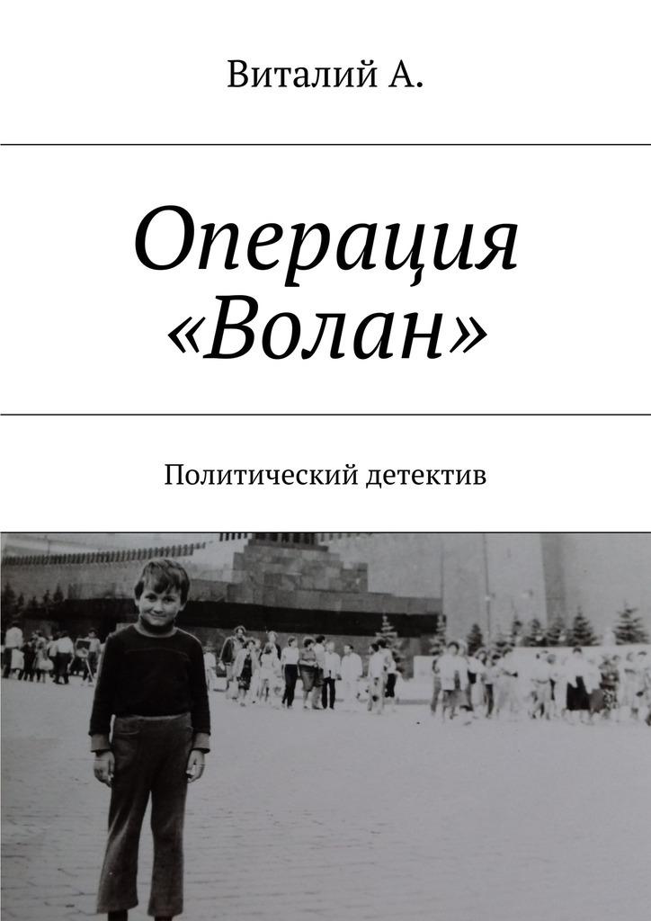 Обложка книги Операция «Волан». Политический детектив, автор А., Виталий