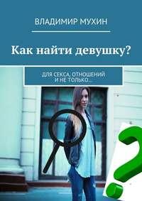 Мухин, Владимир  - Как найти девушку? Для секса, отношений инетолько…