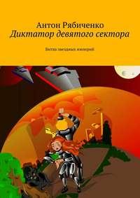 Рябиченко, Антон Викторович  - Диктатор девятого сектора. Битва звездных империй