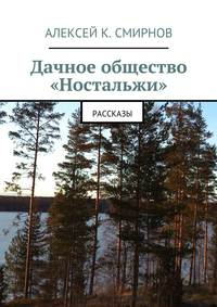 Алексей Константинович Смирнов - Дачное общество «Ностальжи». Рассказы