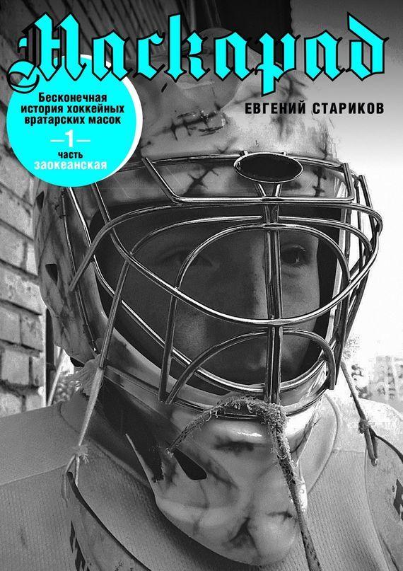 Евгений Стариков Маскарад. Бесконечная история хоккейных вратарских масок. Часть 1