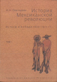 Платошкин, Николай  - История Мексиканской революции. Истоки и победа. 1810–1917 гг. Том I