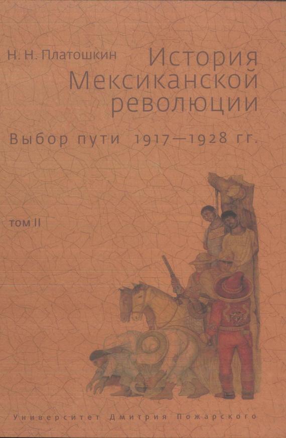 Николай Платошкин - История Мексиканской революции. Выбор пути. 1917–1928 гг. Том II