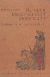 Платошкин, Николай  - История Мексиканской революции. Выбор пути. 1917–1928 гг. Том II