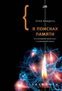 Кандель, Эрик  - В поисках памяти: Возникновение новой науки о человеческой психике