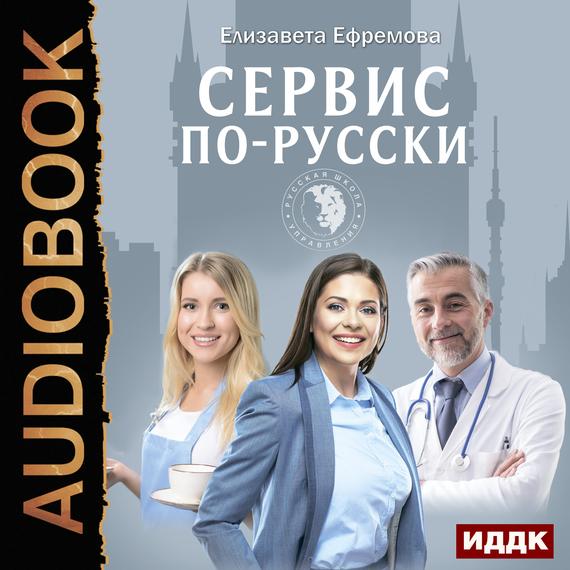 Ефремова Елизавета Сервис по-русски. Учебник по сервису для руководителей и владельцев компаний елизавета i