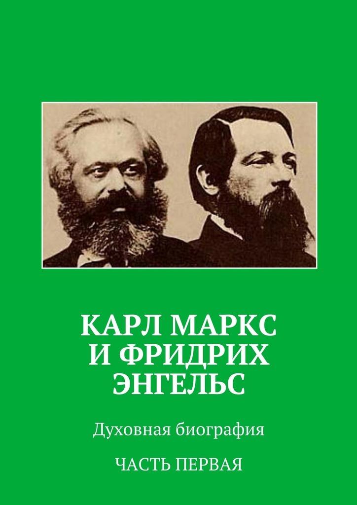 Анатолий Новый Карл Маркс иФридрих Энгельс. Духовная биография. Часть первая майер к маркс графическая биография