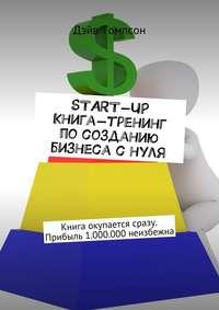 Томпсон, Дэйв  - Start-up. Книга-тренинг по созданию бизнеса с нуля. Книга окупается сразу. Прибыль 1.000.000 неизбежна