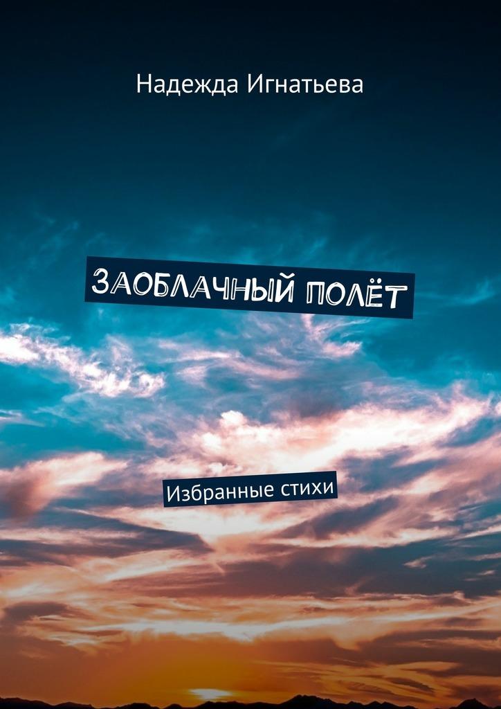Надежда Игнатьева Заоблачный полёт. Избранные стихи вера ерух избранные стихи