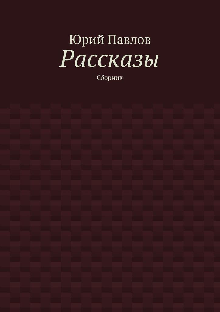 Юрий Павлов Рассказы. Сборник