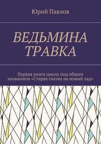 Павлов, Юрий  - Ведьмина травка. Первая книга цикла под общим названием «Старая сказка нановыйлад»