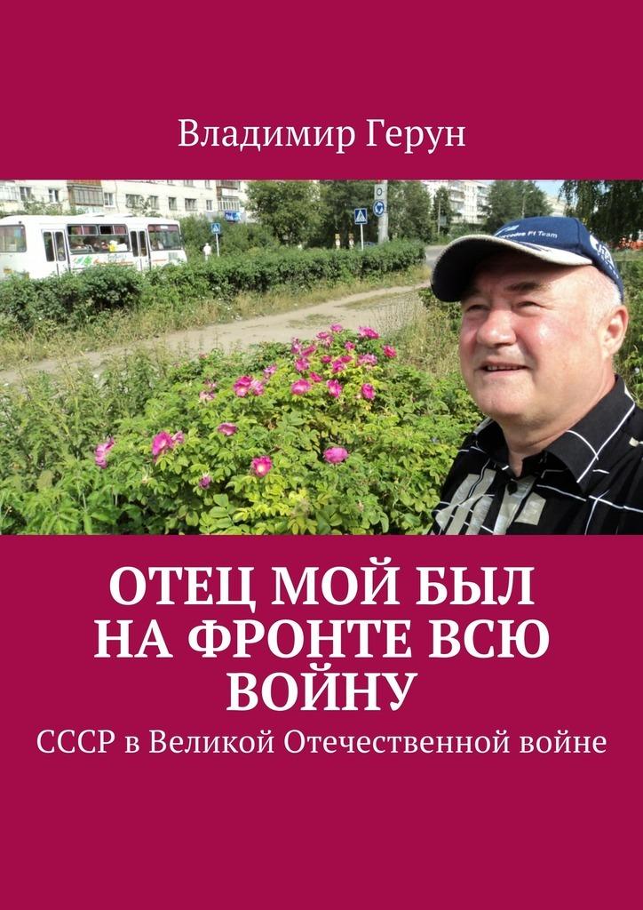 Владимир Герун Отец мой был нафронте всю войну. СССР вВеликой Отечественной войне дешевые авиабилеты в киев
