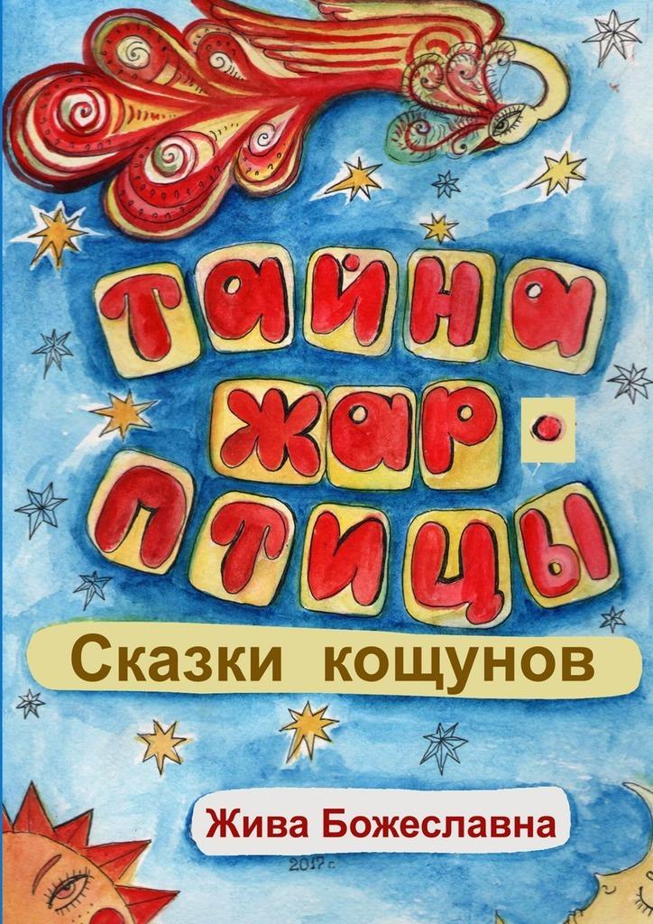 Жива Божеславна Тайна Жар-птицы. Сказки Кощунов