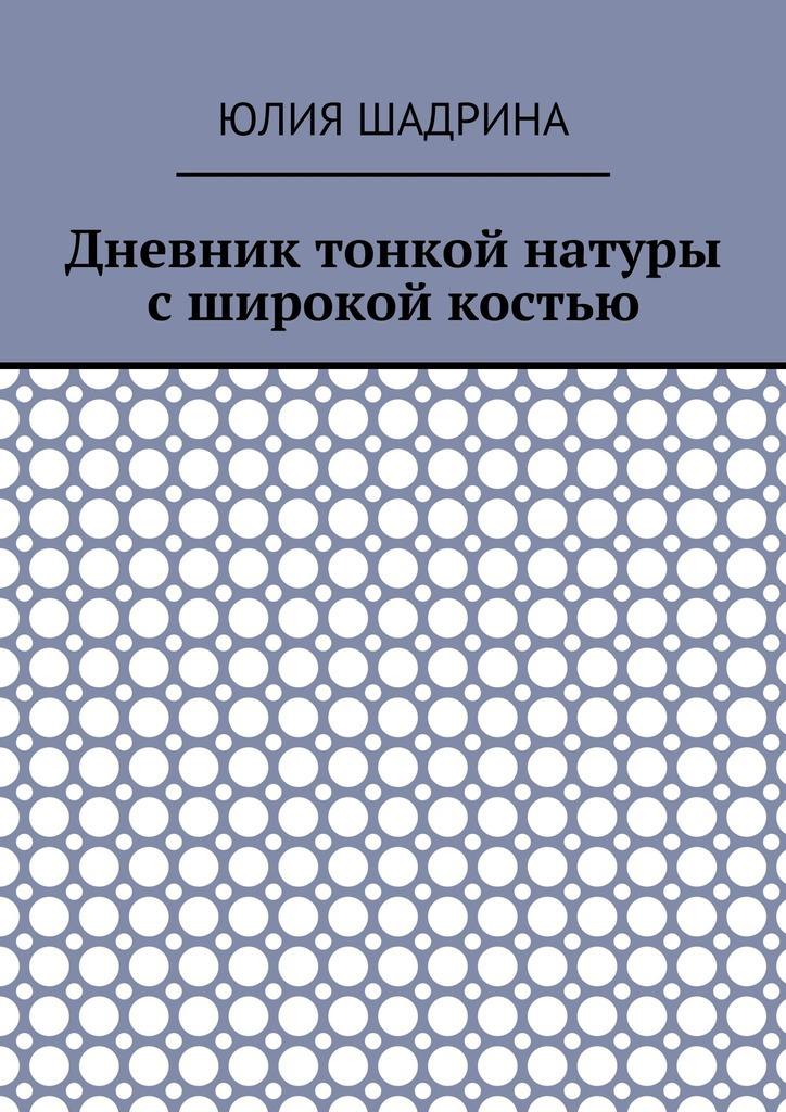 Юлия Шадрина Дневник тонкой натуры сширокой костью ISBN: 9785448524264 фотография обнаженной натуры