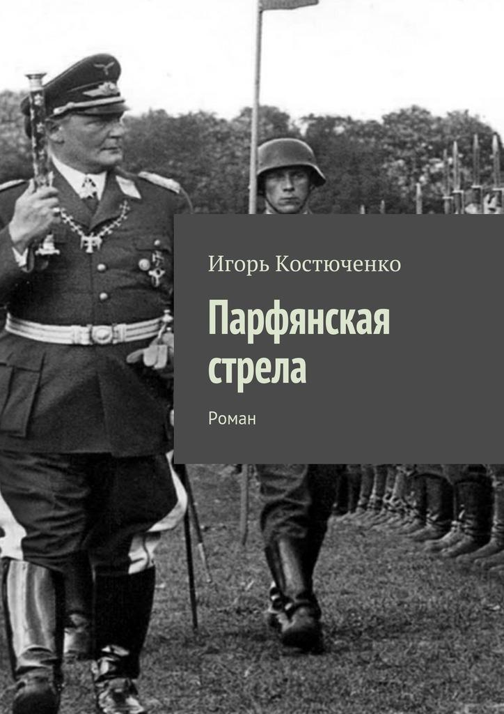 Игорь Леонидович Костюченко Парфянская стрела. Роман