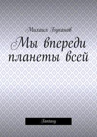 Буканов, Михаил  - Мы впереди планетывсей. Fantasy