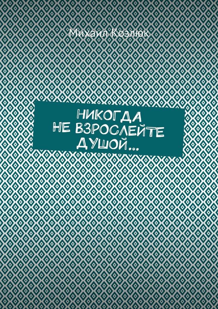 Михаил Козлюк Никогда не взрослейте душой… избранные стихи