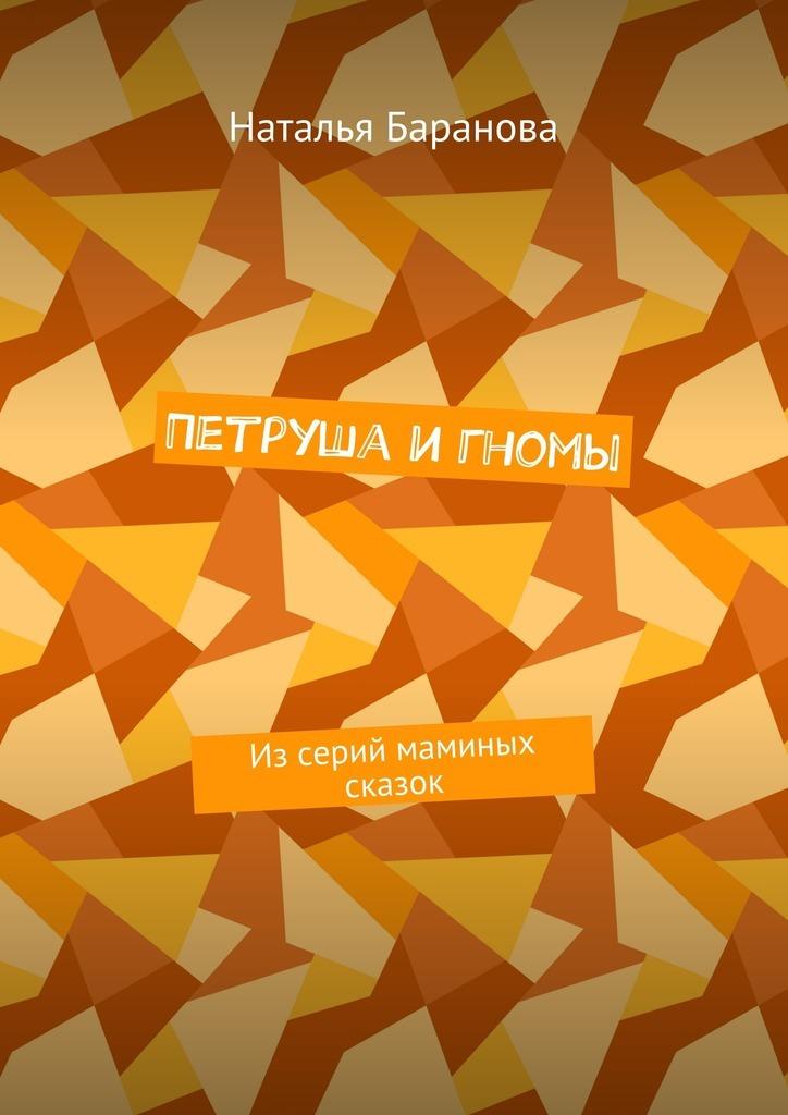 Наталья Эдуардовна Баранова Петруша и гномы. Из серий маминых сказок наталья перфилова я покупаю эту женщину