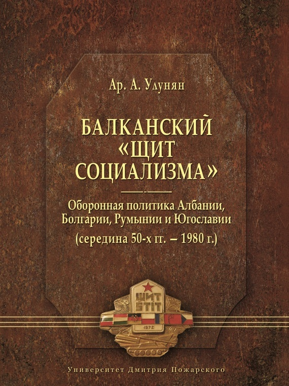 Арутюн Улунян - Балканский «щит социализма». Оборонная политика Албании, Болгарии, Румынии и Югославии (середина 50-х гг.– 1980 г.)