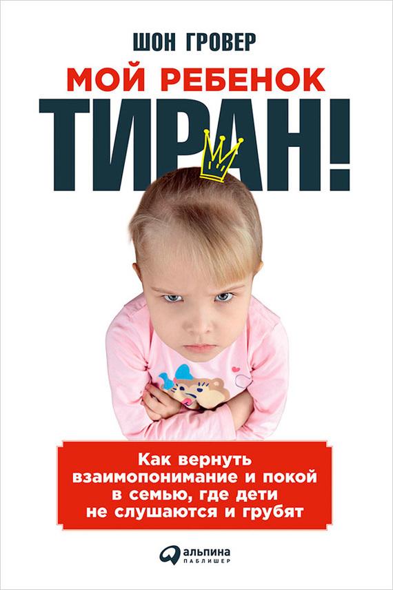 Шон Гровер - Мой ребенок – тиран! Как вернуть взаимопонимание и покой в семью, где дети не слушаются и грубят
