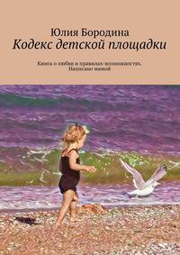 Бородина, Юлия Сергеевна  - Кодекс детской площадки. Книга олюбви иправилах-возможностях. Написано мамой