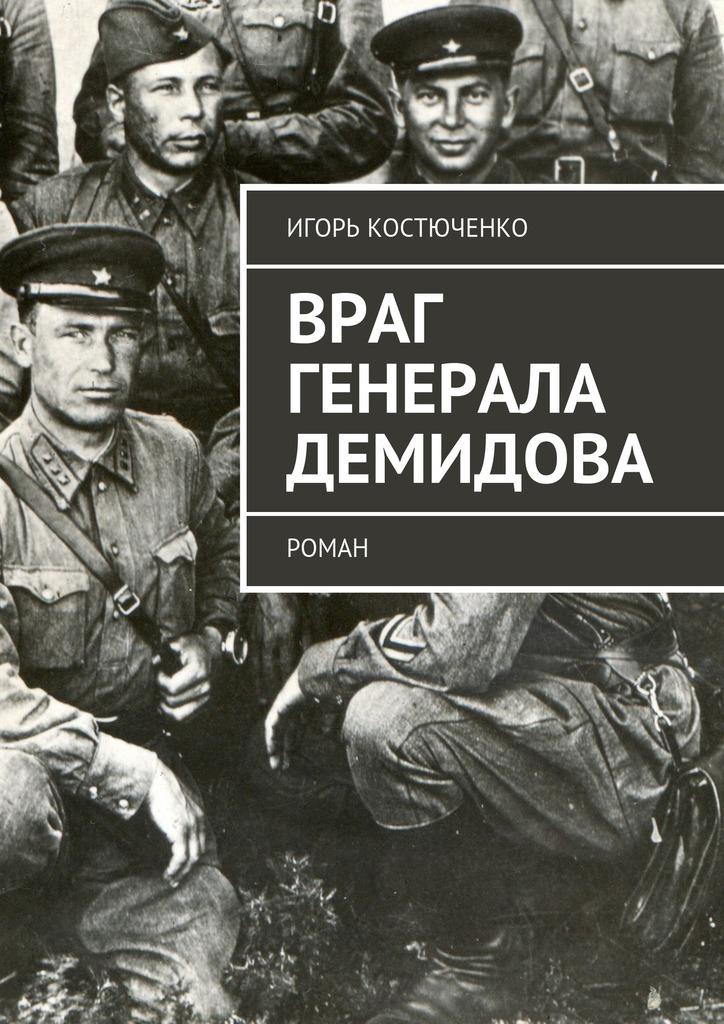 Игорь Костюченко Враг генерала Демидова. Роман атаманенко игорь григорьевич последний аргумент генерала