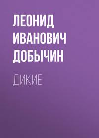 Леонид Иванович Добычин - Дикие