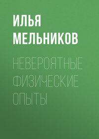 Мельников, Илья  - Невероятные физические опыты