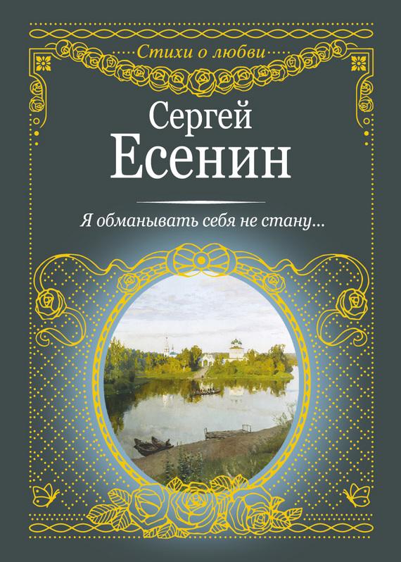 Сергей Есенин Я обманывать себя не стану…