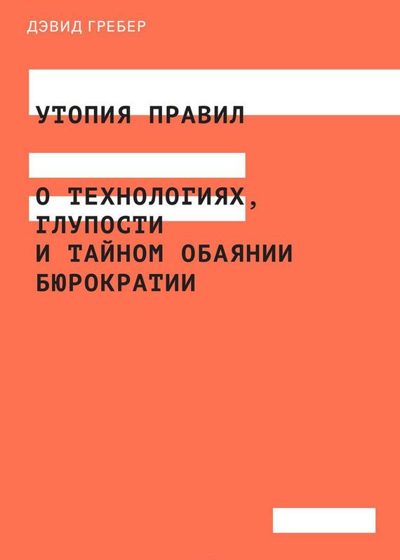 Дэвид Гребер Утопия правил. О технологиях, глупости и тайном обаянии бюрократии разумовский ф кто мы анатомия русской бюрократии