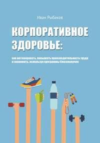 Рыбаков, Иван Александрович  - Корпоративное здоровье: как мотивировать, повышать производительность труда и экономить, используя программы благополучия