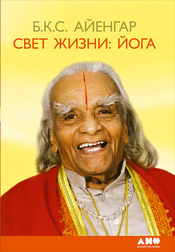 Б. К. С. Айенгар Свет жизни: йога. Путешествие к цельности, внутреннему спокойствию и наивысшей свободе