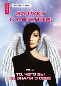 Савич, Светлана  - За руку с Ангелом, или То, чего вы не знали о себе