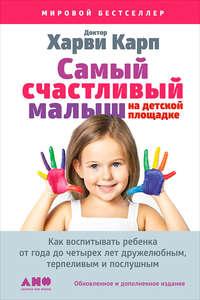 Карп, Харви  - Самый счастливый малыш на детской площадке: Как воспитывать ребенка от года до четырех лет дружелюбным, терпеливым и послушным