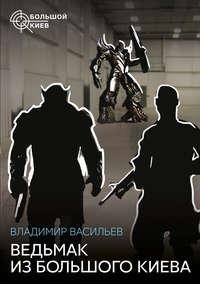 Васильев, Владимир  - Ведьмак из Большого Киева