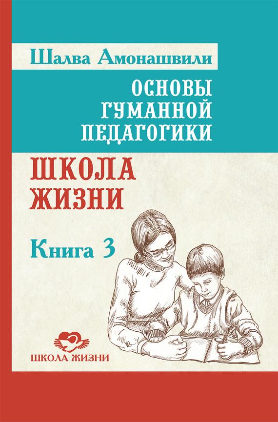 Основы гуманной педагогики. Книга 3. Школа жизни от ЛитРес
