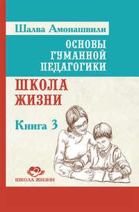 Амонашвили, Шалва  - Основы гуманной педагогики. Книга 3. Школа жизни