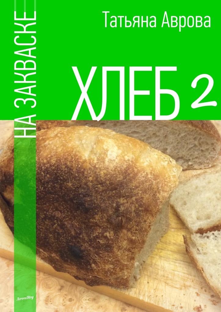 Татьяна Аврова - Хлеб назакваске2