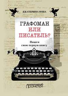 Екатерина Юша Графоман или писатель? Пишем свою первую книгу графоман
