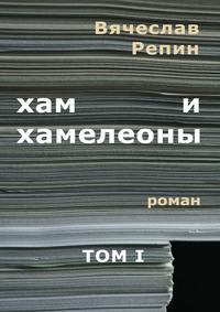 Репин, Вячеслав Борисович  - Хам ихамелеоны. Роман. ТомII