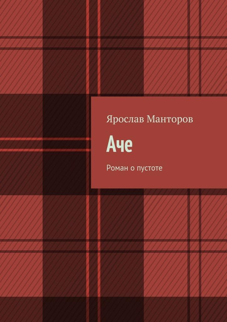 Ярослав Манторов Аче. Роман опустоте ISBN: 9785448314391 что я видел