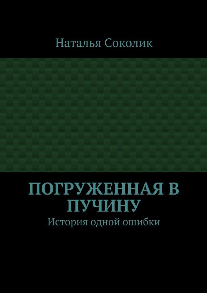 Наталья Соколик Погруженная в пучину. История одной ошибки история одного предателя