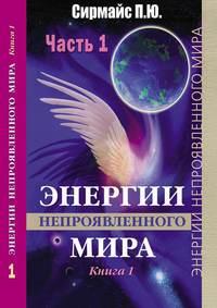 Сирмайс, Павел Юрьевич  - Энергии непроявленногомира. Книга 1