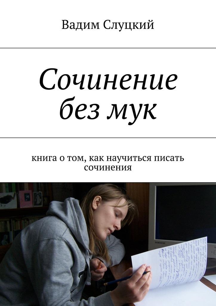 Вадим Слуцкий Сочинение безмук. Книга отом, как научиться писать сочинения