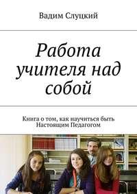 - Работа учителя над собой. Книга отом, как научиться быть Настоящим Педагогом