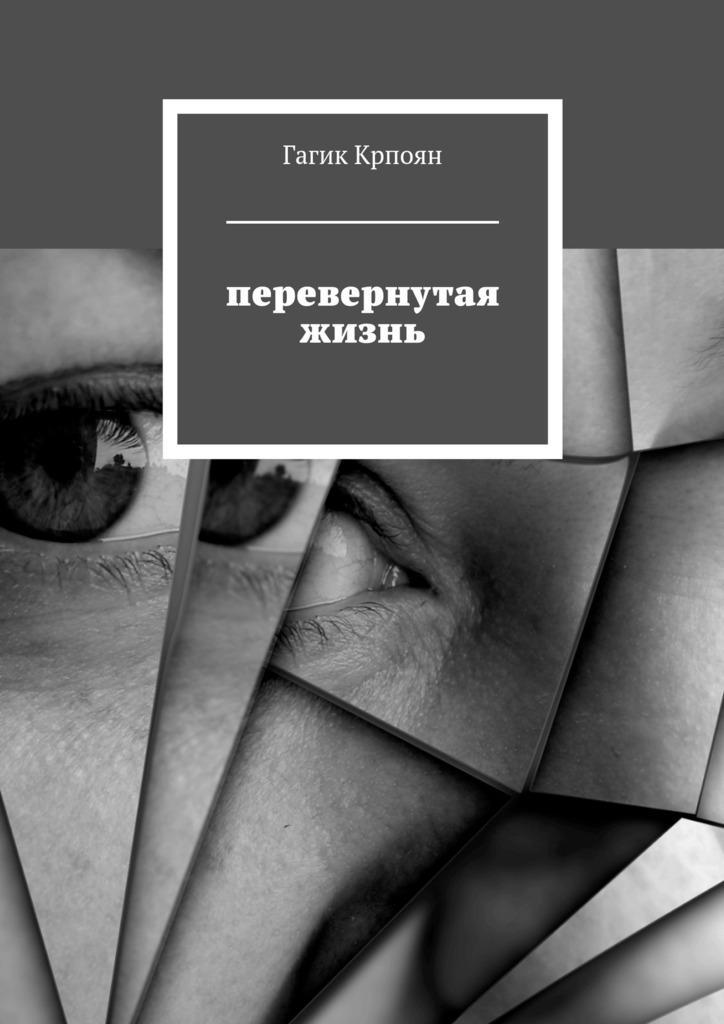 Гагик Крпоян - Перевернутая жизнь