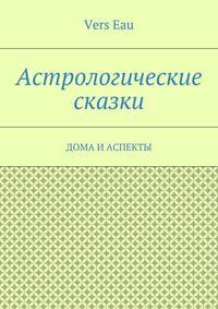 Eau, Vers  - Астрологические сказки. Дома и аспекты