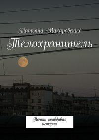 Макаровских, Татьяна  - Телохранитель. Почти правдивая история