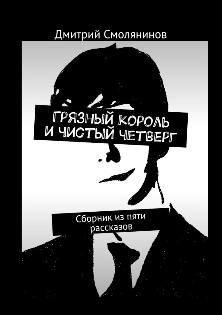 Дмитрий Смолянинов - Грязный король ичистый четверг. Сборник изпяти рассказов